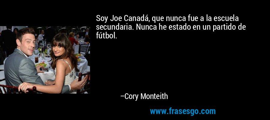 Soy Joe Canadá, que nunca fue a la escuela secundaria. Nunca he estado en un partido de fútbol. – Cory Monteith