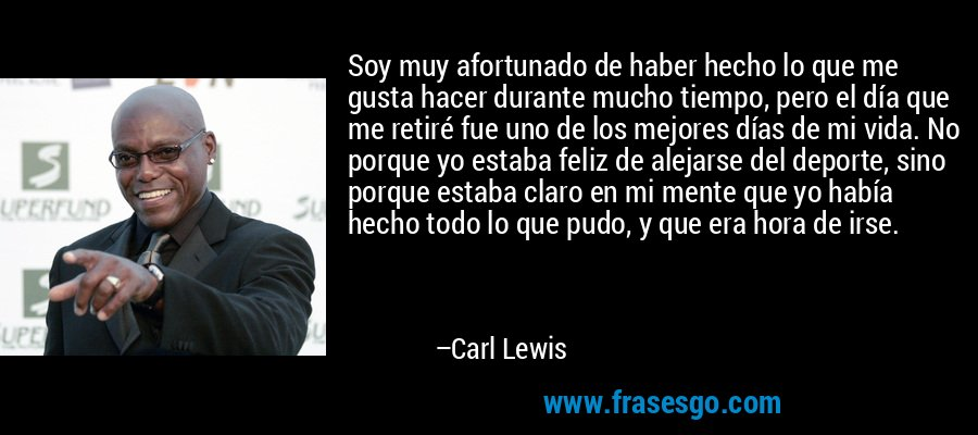 Soy muy afortunado de haber hecho lo que me gusta hacer durante mucho tiempo, pero el día que me retiré fue uno de los mejores días de mi vida. No porque yo estaba feliz de alejarse del deporte, sino porque estaba claro en mi mente que yo había hecho todo lo que pudo, y que era hora de irse. – Carl Lewis