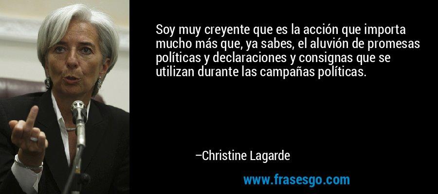 Soy muy creyente que es la acción que importa mucho más que, ya sabes, el aluvión de promesas políticas y declaraciones y consignas que se utilizan durante las campañas políticas. – Christine Lagarde