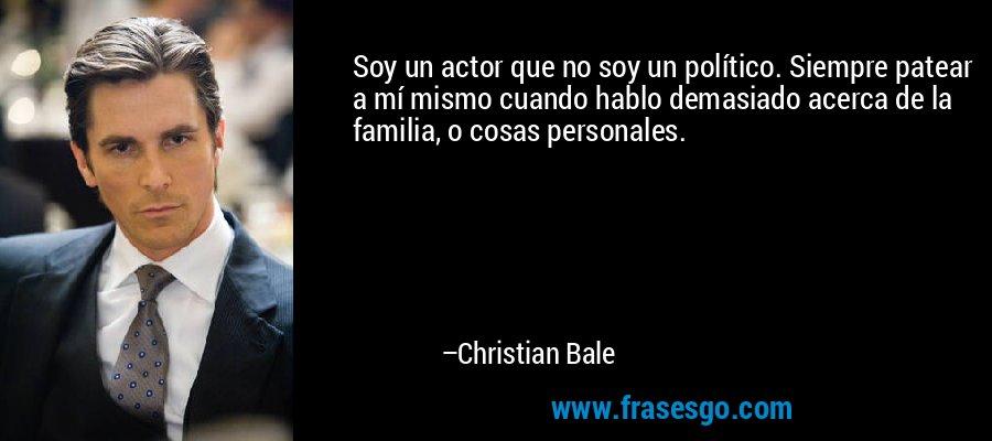 Soy un actor que no soy un político. Siempre patear a mí mismo cuando hablo demasiado acerca de la familia, o cosas personales. – Christian Bale