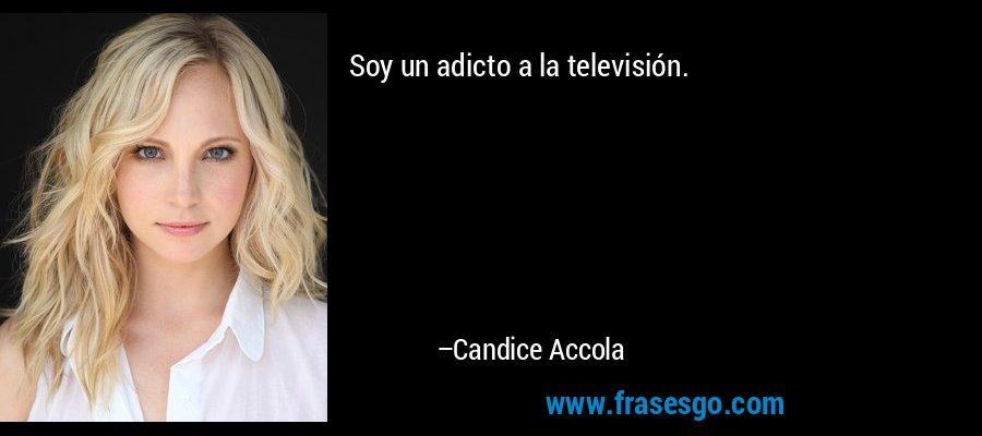 Soy un adicto a la televisión. – Candice Accola