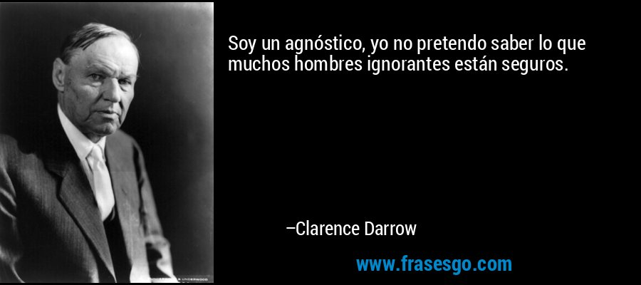 Soy un agnóstico, yo no pretendo saber lo que muchos hombres ignorantes están seguros. – Clarence Darrow
