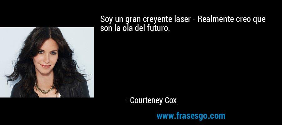 Soy un gran creyente laser - Realmente creo que son la ola del futuro. – Courteney Cox