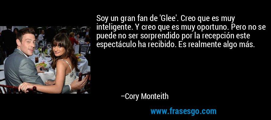 Soy un gran fan de 'Glee'. Creo que es muy inteligente. Y creo que es muy oportuno. Pero no se puede no ser sorprendido por la recepción este espectáculo ha recibido. Es realmente algo más. – Cory Monteith