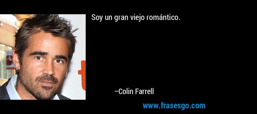 Soy un gran viejo romántico. – Colin Farrell