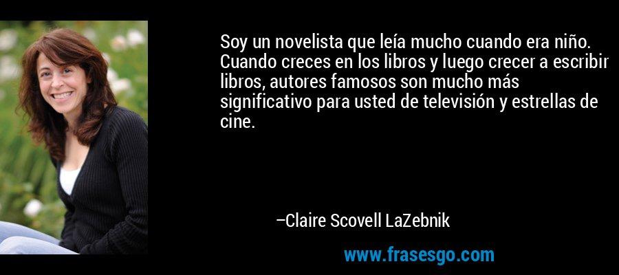 Soy un novelista que leía mucho cuando era niño. Cuando creces en los libros y luego crecer a escribir libros, autores famosos son mucho más significativo para usted de televisión y estrellas de cine. – Claire Scovell LaZebnik