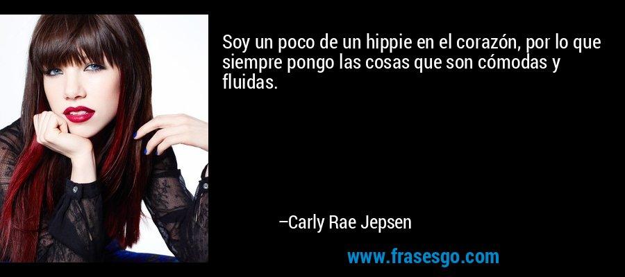 Soy un poco de un hippie en el corazón, por lo que siempre pongo las cosas que son cómodas y fluidas. – Carly Rae Jepsen