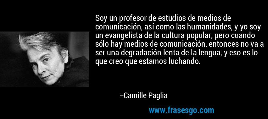 Soy un profesor de estudios de medios de comunicación, así como las humanidades, y yo soy un evangelista de la cultura popular, pero cuando sólo hay medios de comunicación, entonces no va a ser una degradación lenta de la lengua, y eso es lo que creo que estamos luchando. – Camille Paglia