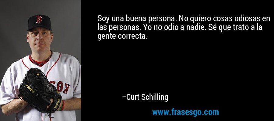 Soy una buena persona. No quiero cosas odiosas en las personas. Yo no odio a nadie. Sé que trato a la gente correcta. – Curt Schilling