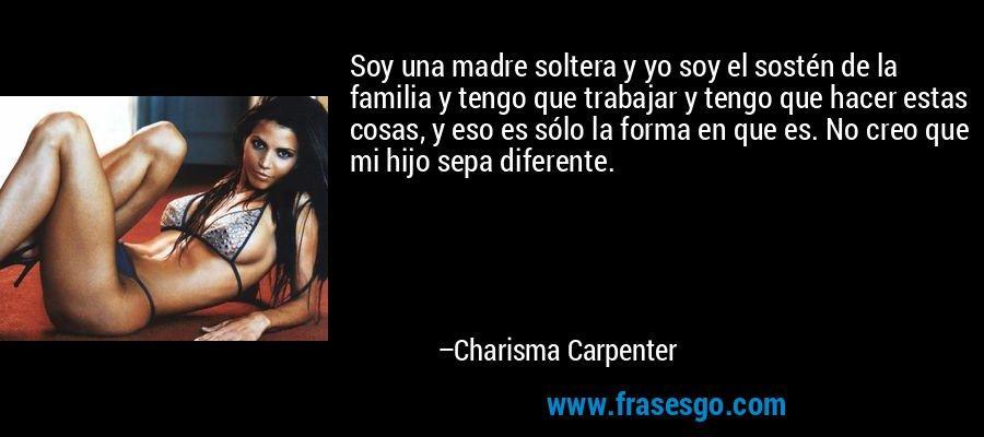 Soy una madre soltera y yo soy el sostén de la familia y tengo que trabajar y tengo que hacer estas cosas, y eso es sólo la forma en que es. No creo que mi hijo sepa diferente. – Charisma Carpenter