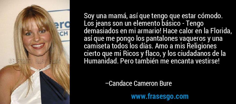 Soy una mamá, así que tengo que estar cómodo. Los jeans son un elemento básico - Tengo demasiados en mi armario! Hace calor en la Florida, así que me pongo los pantalones vaqueros y una camiseta todos los días. Amo a mis Religiones cierto que mi Ricos y flaco, y los ciudadanos de la Humanidad. Pero también me encanta vestirse! – Candace Cameron Bure