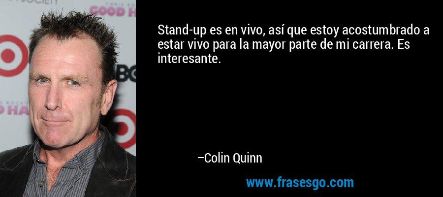 Stand-up es en vivo, así que estoy acostumbrado a estar vivo para la mayor parte de mi carrera. Es interesante. – Colin Quinn