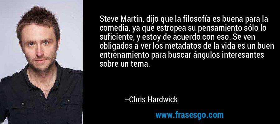 Steve Martin, dijo que la filosofía es buena para la comedia, ya que estropea su pensamiento sólo lo suficiente, y estoy de acuerdo con eso. Se ven obligados a ver los metadatos de la vida es un buen entrenamiento para buscar ángulos interesantes sobre un tema. – Chris Hardwick