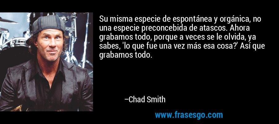 Su misma especie de espontánea y orgánica, no una especie preconcebida de atascos. Ahora grabamos todo, porque a veces se le olvida, ya sabes, 'lo que fue una vez más esa cosa?' Así que grabamos todo. – Chad Smith