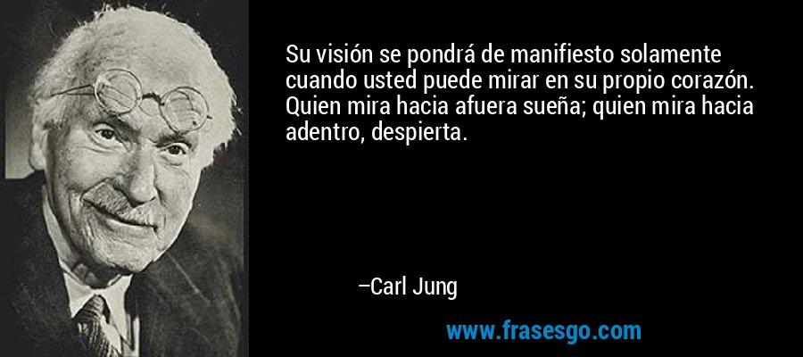 Su visión se pondrá de manifiesto solamente cuando usted puede mirar en su propio corazón. Quien mira hacia afuera sueña; quien mira hacia adentro, despierta. – Carl Jung