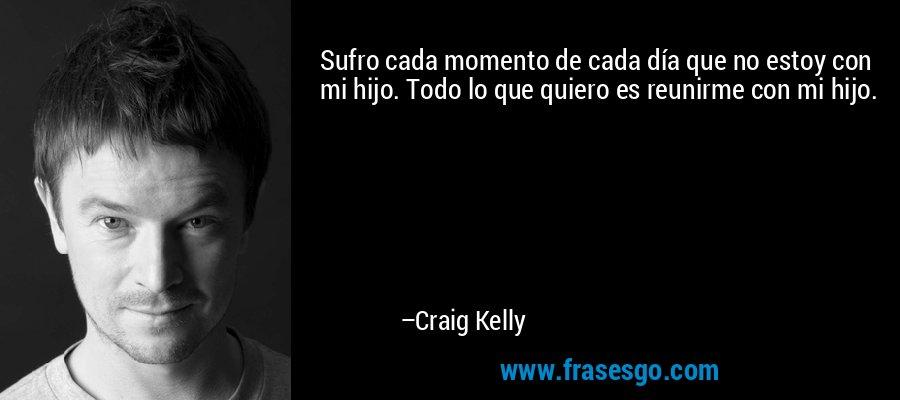 Sufro cada momento de cada día que no estoy con mi hijo. Todo lo que quiero es reunirme con mi hijo. – Craig Kelly