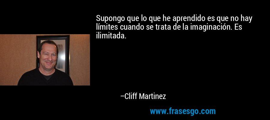 Supongo que lo que he aprendido es que no hay límites cuando se trata de la imaginación. Es ilimitada. – Cliff Martinez