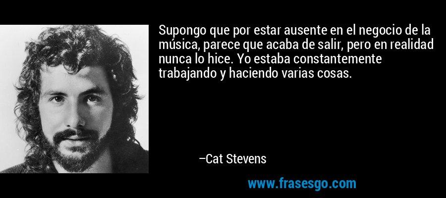 Supongo que por estar ausente en el negocio de la música, parece que acaba de salir, pero en realidad nunca lo hice. Yo estaba constantemente trabajando y haciendo varias cosas. – Cat Stevens