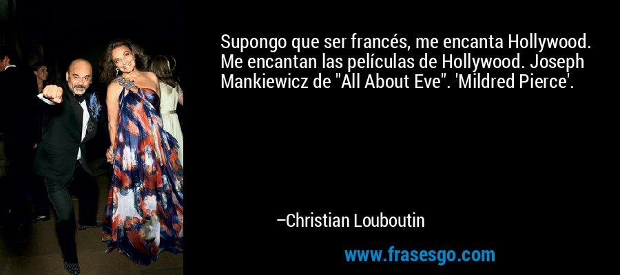 Supongo que ser francés, me encanta Hollywood. Me encantan las películas de Hollywood. Joseph Mankiewicz de