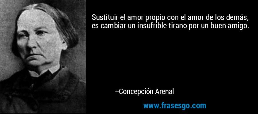 Sustituir el amor propio con el amor de los demás, es cambiar un insufrible tirano por un buen amigo. – Concepción Arenal