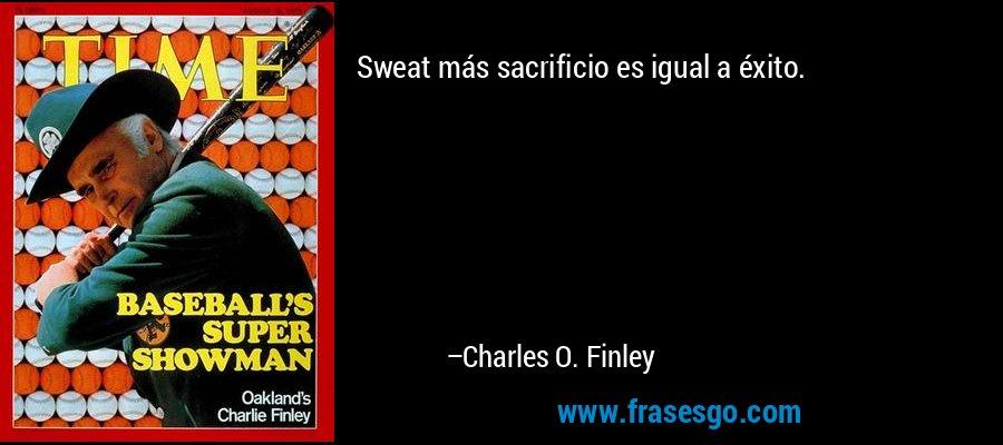 Sweat más sacrificio es igual a éxito. – Charles O. Finley