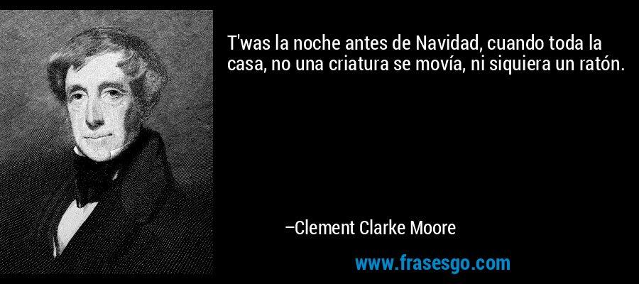 T'was la noche antes de Navidad, cuando toda la casa, no una criatura se movía, ni siquiera un ratón. – Clement Clarke Moore
