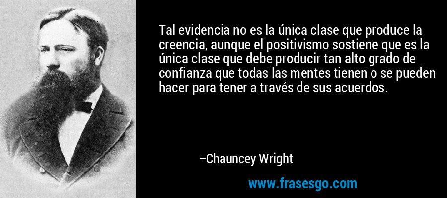 Tal evidencia no es la única clase que produce la creencia, aunque el positivismo sostiene que es la única clase que debe producir tan alto grado de confianza que todas las mentes tienen o se pueden hacer para tener a través de sus acuerdos. – Chauncey Wright