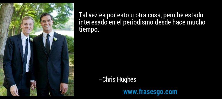 Tal vez es por esto u otra cosa, pero he estado interesado en el periodismo desde hace mucho tiempo. – Chris Hughes