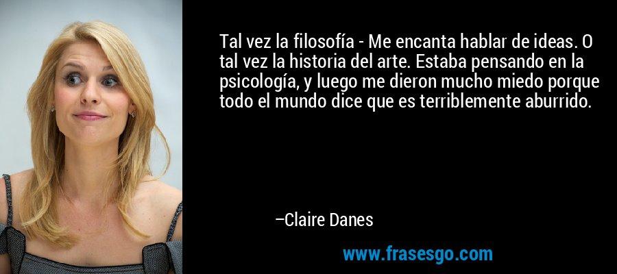 Tal vez la filosofía - Me encanta hablar de ideas. O tal vez la historia del arte. Estaba pensando en la psicología, y luego me dieron mucho miedo porque todo el mundo dice que es terriblemente aburrido. – Claire Danes