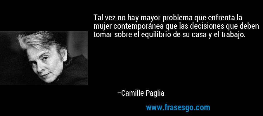 Tal vez no hay mayor problema que enfrenta la mujer contemporánea que las decisiones que deben tomar sobre el equilibrio de su casa y el trabajo. – Camille Paglia