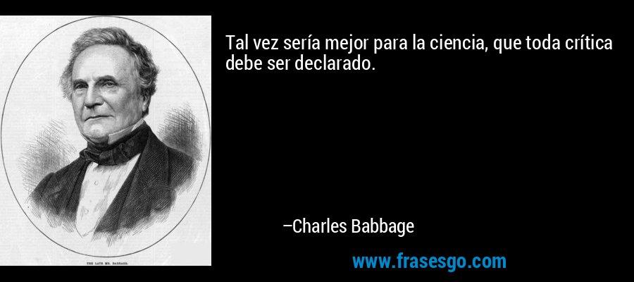Tal vez sería mejor para la ciencia, que toda crítica debe ser declarado. – Charles Babbage