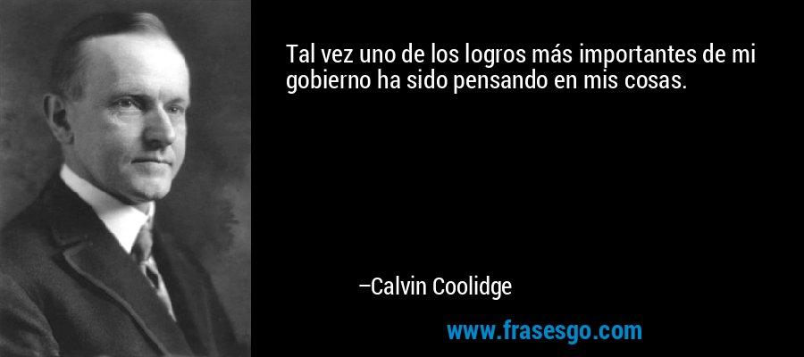 Tal vez uno de los logros más importantes de mi gobierno ha sido pensando en mis cosas. – Calvin Coolidge