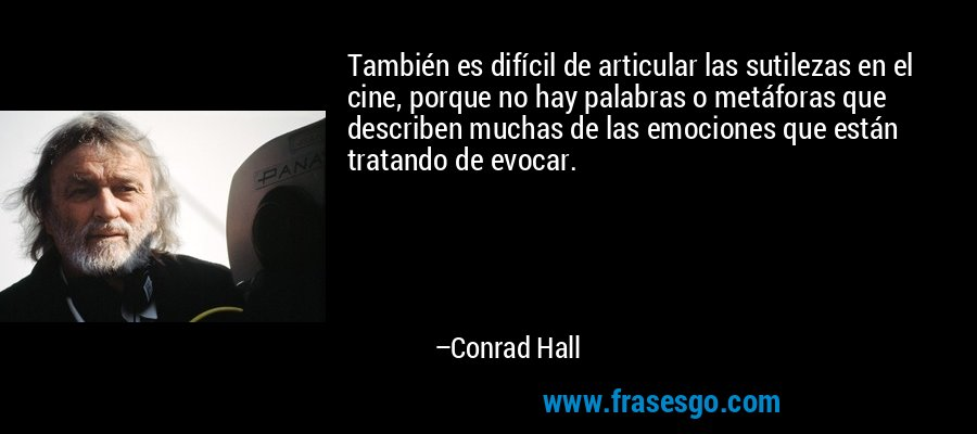 También es difícil de articular las sutilezas en el cine, porque no hay palabras o metáforas que describen muchas de las emociones que están tratando de evocar. – Conrad Hall