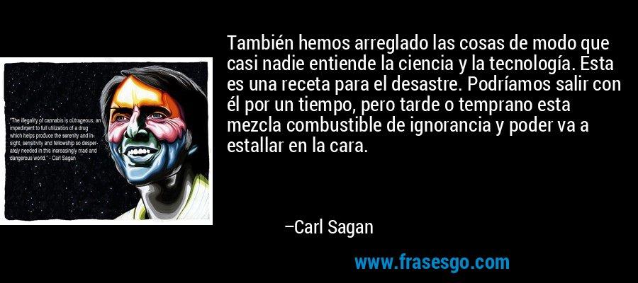 También hemos arreglado las cosas de modo que casi nadie entiende la ciencia y la tecnología. Esta es una receta para el desastre. Podríamos salir con él por un tiempo, pero tarde o temprano esta mezcla combustible de ignorancia y poder va a estallar en la cara. – Carl Sagan