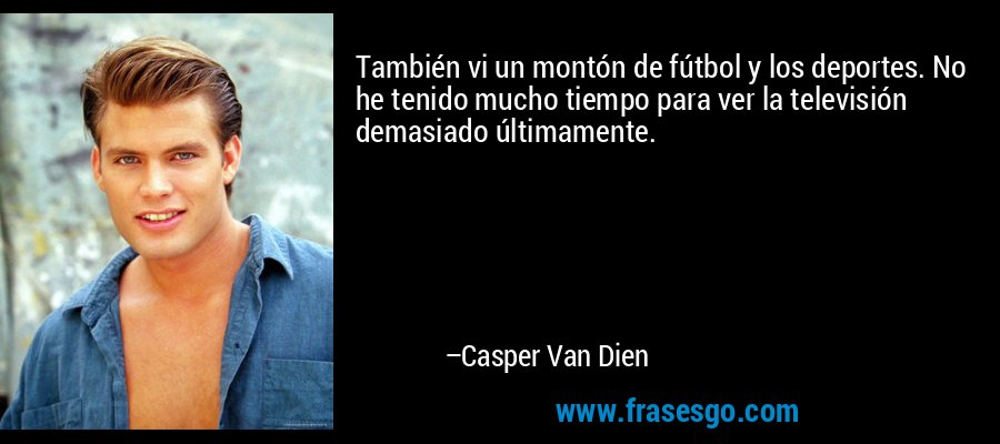 También vi un montón de fútbol y los deportes. No he tenido mucho tiempo para ver la televisión demasiado últimamente. – Casper Van Dien
