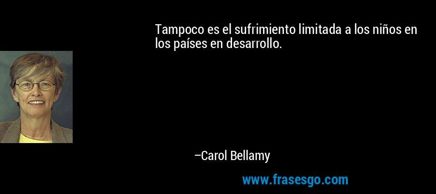 Tampoco es el sufrimiento limitada a los niños en los países en desarrollo. – Carol Bellamy