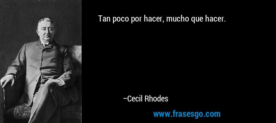 Tan poco por hacer, mucho que hacer. – Cecil Rhodes