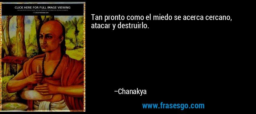 Tan pronto como el miedo se acerca cercano, atacar y destruirlo. – Chanakya