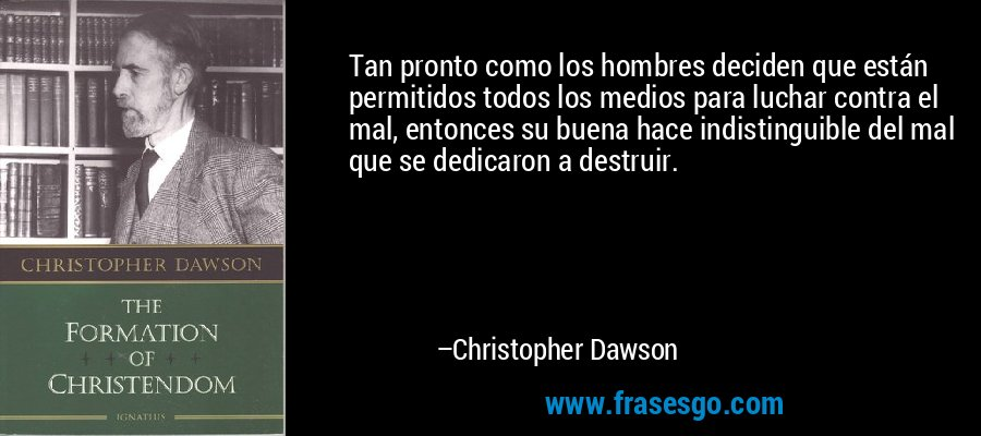 Tan pronto como los hombres deciden que están permitidos todos los medios para luchar contra el mal, entonces su buena hace indistinguible del mal que se dedicaron a destruir. – Christopher Dawson