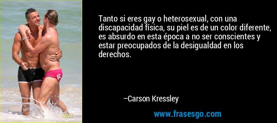 Tanto si eres gay o heterosexual, con una discapacidad física, su piel es de un color diferente, es absurdo en esta época a no ser conscientes y estar preocupados de la desigualdad en los derechos. – Carson Kressley