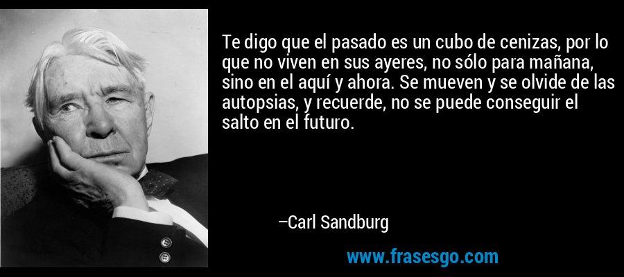 Te digo que el pasado es un cubo de cenizas, por lo que no viven en sus ayeres, no sólo para mañana, sino en el aquí y ahora. Se mueven y se olvide de las autopsias, y recuerde, no se puede conseguir el salto en el futuro. – Carl Sandburg