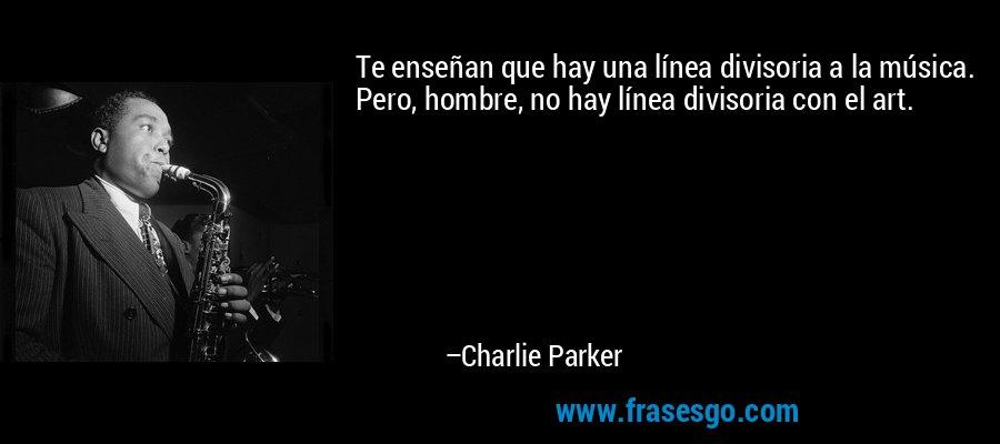 Te enseñan que hay una línea divisoria a la música. Pero, hombre, no hay línea divisoria con el art. – Charlie Parker