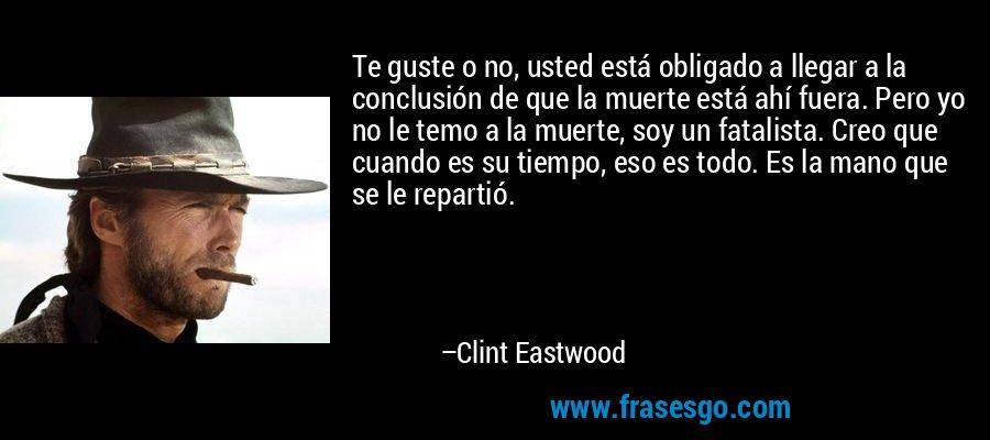 Te guste o no, usted está obligado a llegar a la conclusión de que la muerte está ahí fuera. Pero yo no le temo a la muerte, soy un fatalista. Creo que cuando es su tiempo, eso es todo. Es la mano que se le repartió. – Clint Eastwood
