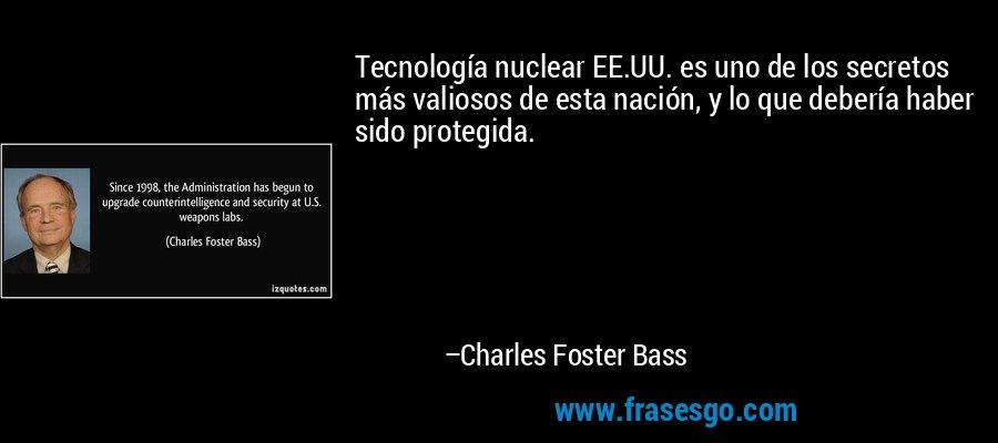 Tecnología nuclear EE.UU. es uno de los secretos más valiosos de esta nación, y lo que debería haber sido protegida. – Charles Foster Bass