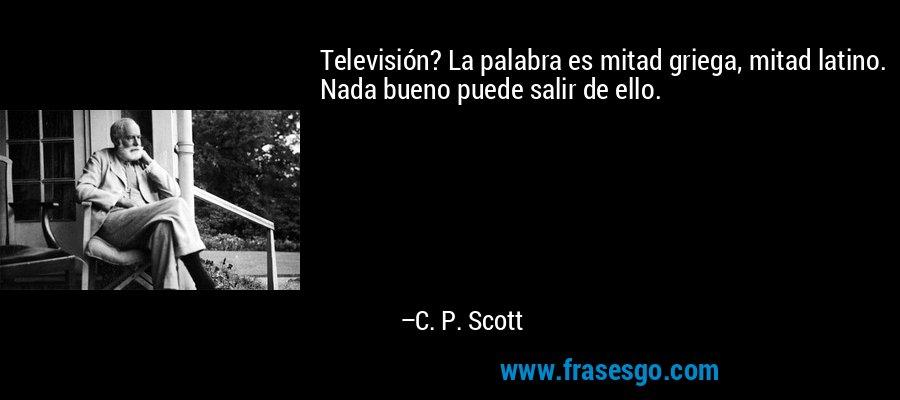 Televisión? La palabra es mitad griega, mitad latino. Nada bueno puede salir de ello. – C. P. Scott