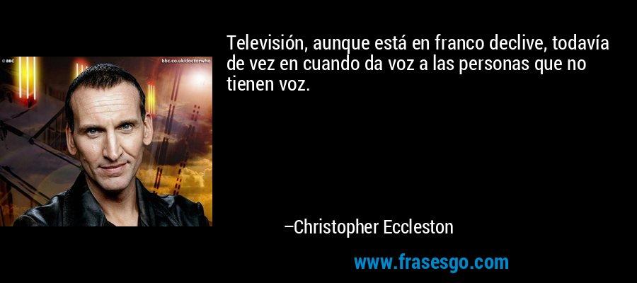 Televisión, aunque está en franco declive, todavía de vez en cuando da voz a las personas que no tienen voz. – Christopher Eccleston