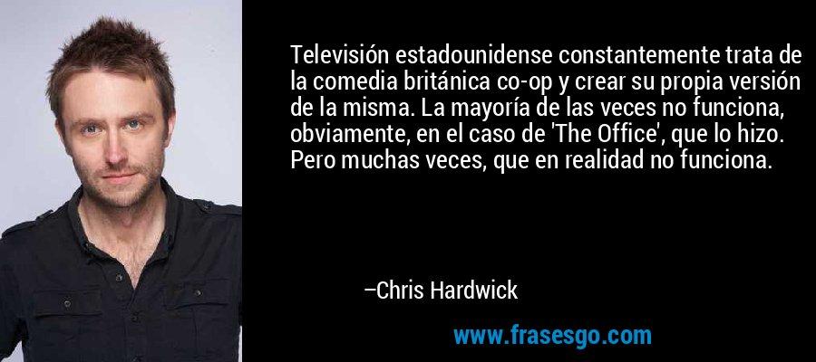 Televisión estadounidense constantemente trata de la comedia británica co-op y crear su propia versión de la misma. La mayoría de las veces no funciona, obviamente, en el caso de 'The Office', que lo hizo. Pero muchas veces, que en realidad no funciona. – Chris Hardwick