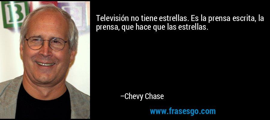 Televisión no tiene estrellas. Es la prensa escrita, la prensa, que hace que las estrellas. – Chevy Chase