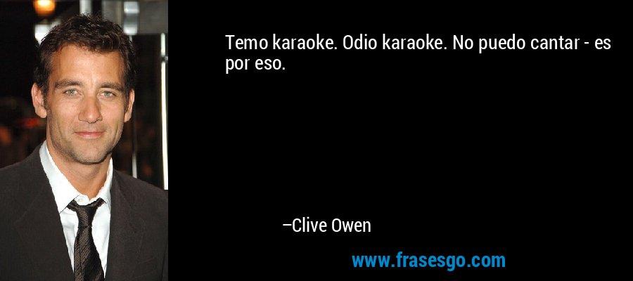 Temo karaoke. Odio karaoke. No puedo cantar - es por eso. – Clive Owen