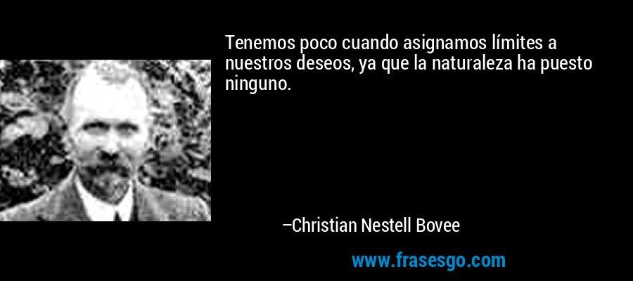 Tenemos poco cuando asignamos límites a nuestros deseos, ya que la naturaleza ha puesto ninguno. – Christian Nestell Bovee